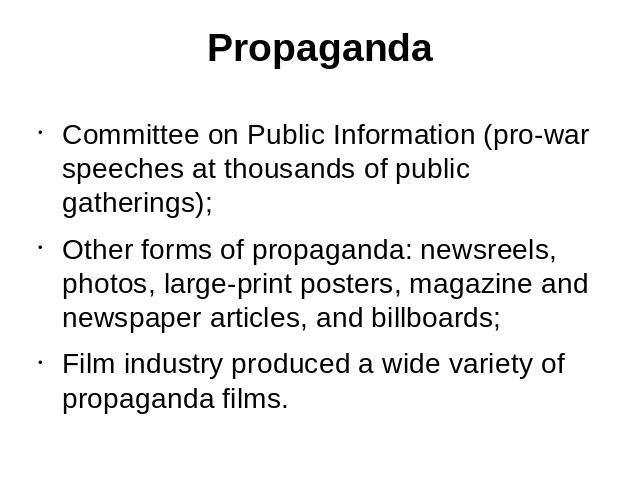Propaganda Committee on Public Information (pro-war speeches at thousands of public gatherings);Other forms of propaganda: newsreels, photos, large-print posters, magazine and newspaper articles, and billboards;Film industry produced a wide variety …