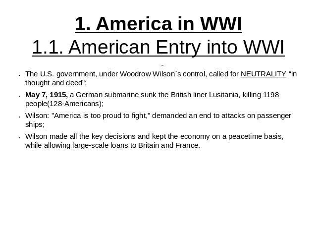 "1. America in WWI1.1. American Entry into WWI The U.S. government, under Woodrow Wilson`s control, called for NEUTRALITY ""in thought and deed"";May 7, 1915, a German submarine sunk the British liner Lusitania, killing 1198 people(128-Americans);Wilso…"