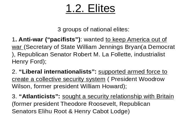 "1.2. Elites 3 groups of national elites:1. Anti-war (""pacifists""): wanted to keep America out of war (Secretary of State William Jennings Bryan(a Democrat), Republican Senator Robert M. La Follette, industrialist Henry Ford);2. ""Liberal internationa…"