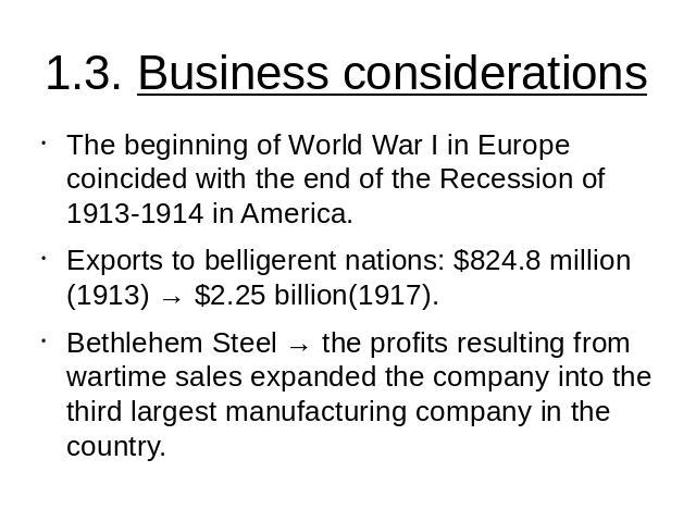 1.3. Business considerations The beginning of World War I in Europe coincided with the end of the Recession of 1913-1914 in America.Exports to belligerent nations: $824.8 million (1913) → $2.25 billion(1917).Bethlehem Steel → the profits resulting f…