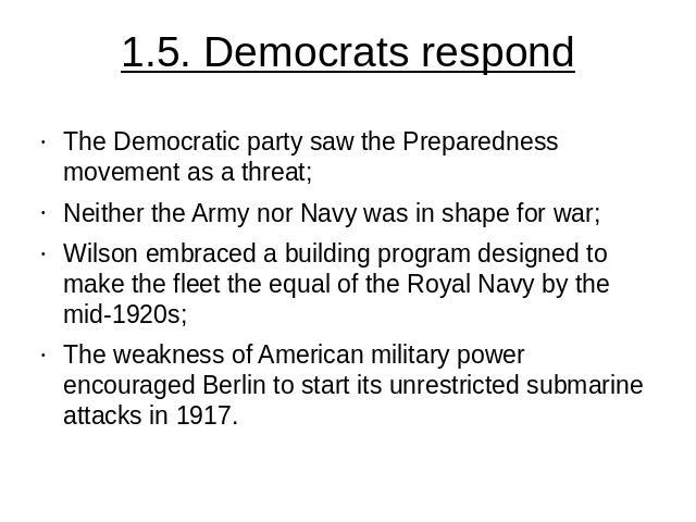 1.5. Democrats respond The Democratic party saw the Preparedness movement as a threat;Neither the Army nor Navy was in shape for war;Wilson embraced a building program designed to make the fleet the equal of the Royal Navy by the mid-1920s;The weakn…