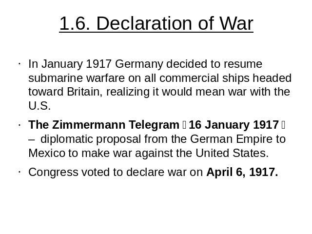1.6. Declaration of War In January 1917 Germany decided to resume submarine warfare on all commercial ships headed toward Britain, realizing it would mean war with the U.S. The Zimmermann Telegram(16 January 1917) – diplomatic proposal from the Ge…