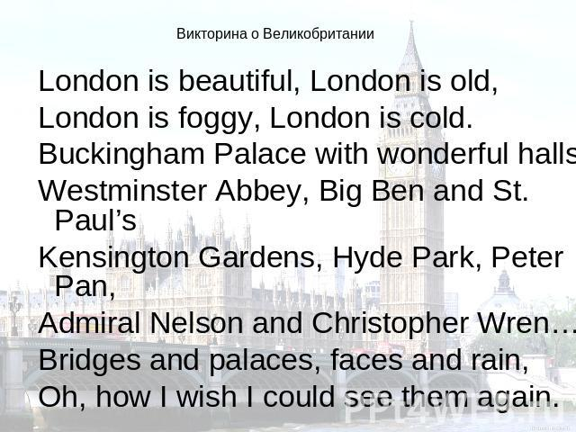 Викторина о Великобритании London is beautiful, London is old,London is foggy, London is cold.Buckingham Palace with wonderful halls,Westminster Abbey, Big Ben and St. Paul'sKensington Gardens, Hyde Park, Peter Pan,Admiral Nelson and Christopher Wre…
