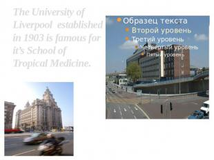 The University of Liverpool established in 1903 is famous for it's School of Tro