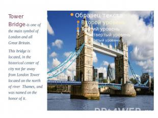 Tower Bridge-is one of the main symbol of London and all Great Britain.This brid