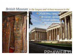 British Museum is the largest and richest museum in the world. It was founded in