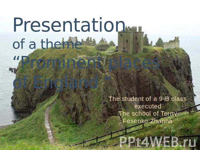 "Presentation of a theme""Prominent places of England "" The student of a 9-B class executedThe school of TernyFesenko Zhanna"