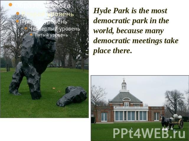 Hyde Park is the most democratic park in the world, because many democratic meetings take place there.