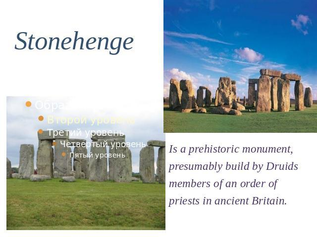 Stonehenge Is a prehistoric monument, presumably build by Druids members of an order of priests in ancient Britain.