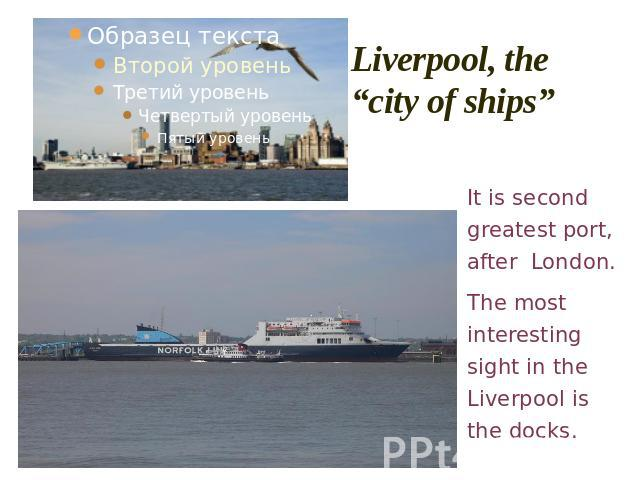 "Liverpool, the ""city of ships"" It is second greatest port, after London.The most interesting sight in the Liverpool is the docks."