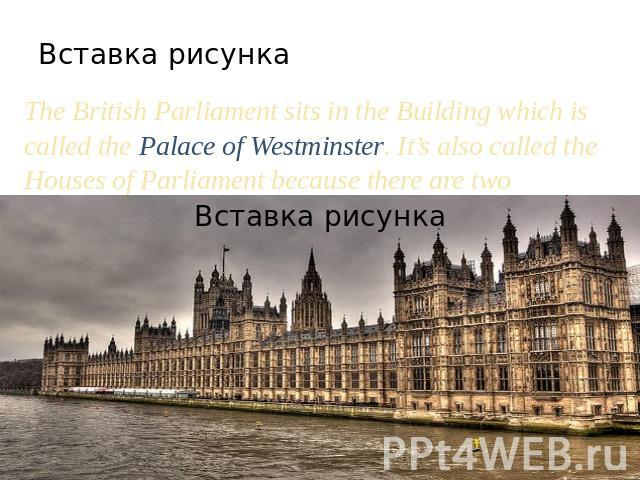 The British Parliament sits in the Building which is called the Palace of Westminster. It's also called the Houses of Parliament because there are two Houses: the House of Lords and the House of Commons.