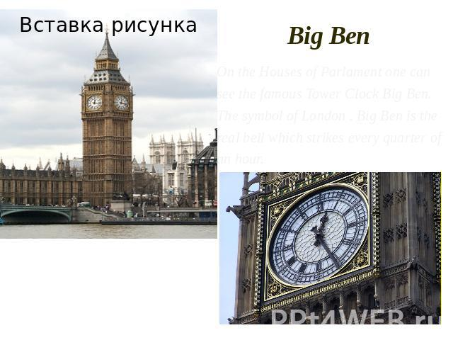 Big Ben On the Houses of Parlament one can see the famous Tower Clock Big Ben. The symbol of London . Big Ben is the real bell which strikes every quarter of an hour.