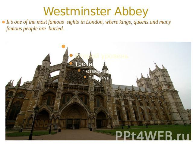 Westminster Abbey It's one of the most famous sights in London, where kings, queens and many famous people are buried.