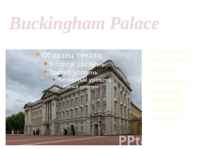 Buckingham Palace It's the Queen's official London residence.Tourists always go to see the ceremony of changing the Guard there.