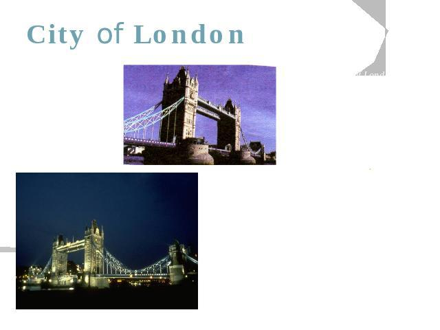 City of London There is the City of London. It is an area of one square mile running along the Thames Embankment from about Waterloo Bridge to Tower Bridge. It is the financial and business centre of Great Britain. About half a million people work t…