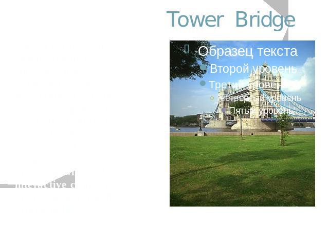 Tower Bridge Tower Bridge was completed in 1894. Now, in a most imaginative modern development, visitors can once again venture inside the bridge to find one of London's most unusual and exciting attractions, video presentations and interactive comp…