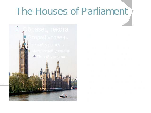 The Houses of Parliament Home of the British Government, the building is actually called the Palace of Westminster, but is more commonly known as the Houses of Parliament.These are the elected House of Commons and the House of Lords, made up of here…