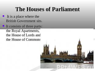 The Houses of Parliament It is a place where the British Government sits. It con
