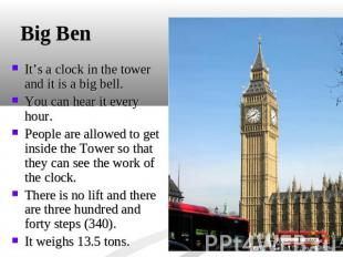 Big Ben It's a clock in the tower and it is a big bell. You can hear it every ho
