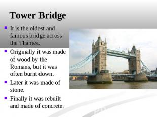 Tower Bridge It is the oldest and famous bridge across the Thames. Originally it