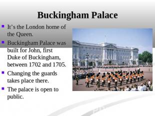 Buckingham Palace It's the London home of the Queen. Buckingham Palace was built