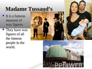 Madame Tussaud's It is a famous museum of wax figures.They have wax figures of a