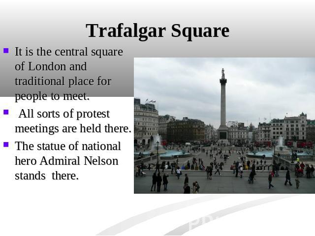Trafalgar Square It is the central square of London and traditional place for people to meet. All sorts of protest meetings are held there. The statue of national hero Admiral Nelson stands there.