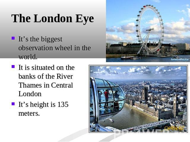 The London Eye It's the biggest observation wheel in the world.It is situated on the banks of the River Thames in Central LondonIt's height is 135 meters.