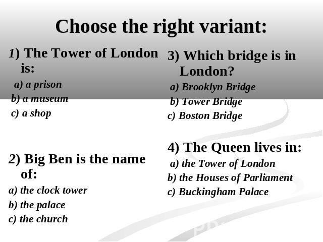Choose the right variant: 1) The Tower of London is: a) a prison b) a museum c) a shop2) Big Ben is the name of:a) the clock towerb) the palacec) the church 3) Which bridge is in London? a) Brooklyn Bridge b) Tower Bridgec) Boston Bridge4) The Queen…