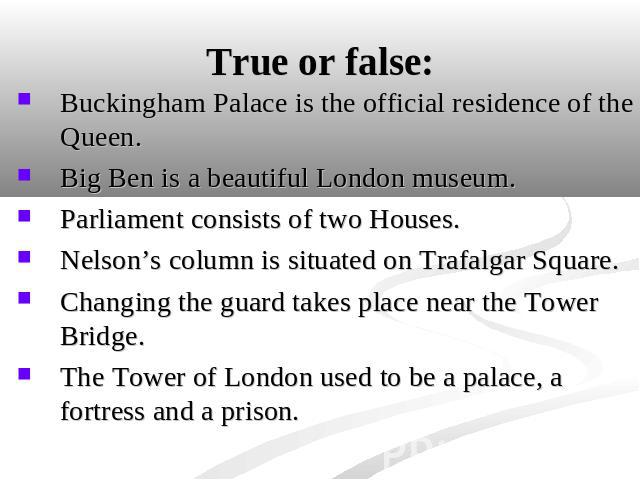 True or false: Buckingham Palace is the official residence of the Queen. Big Ben is a beautiful London museum.Parliament consists of two Houses.Nelson's column is situated on Trafalgar Square.Changing the guard takes place near the Tower Bridge.The …