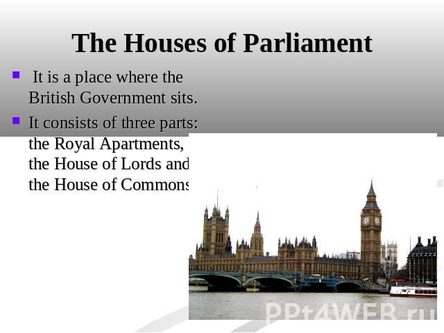 The Houses of Parliament It is a place where the British Government sits. It consists of three parts: the Royal Apartments, the House of Lords and the House of Commons.