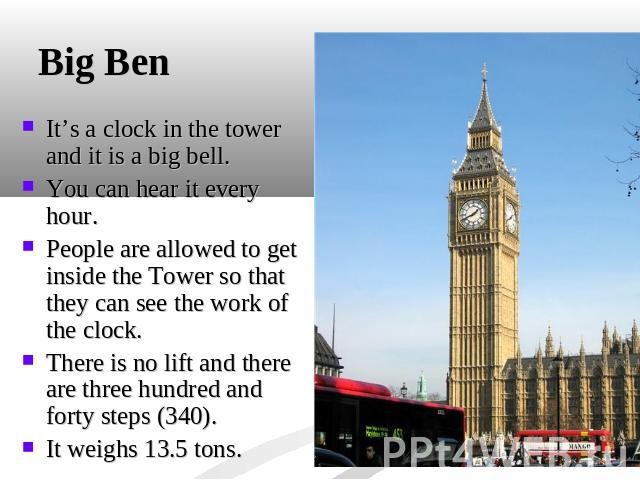 Big Ben It's a clock in the tower and it is a big bell. You can hear it every hour. People are allowed to get inside the Tower so that they can see the work of the clock. There is no lift and there are three hundred and forty steps (340).It weighs 1…