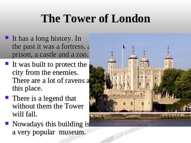 The Tower of London It has a long history. In the past it was a fortress, a prison, a castle and a zoo. It was built to protect the city from the enemies. There are a lot of ravens at this place. There is a legend that without them the Tower will fa…