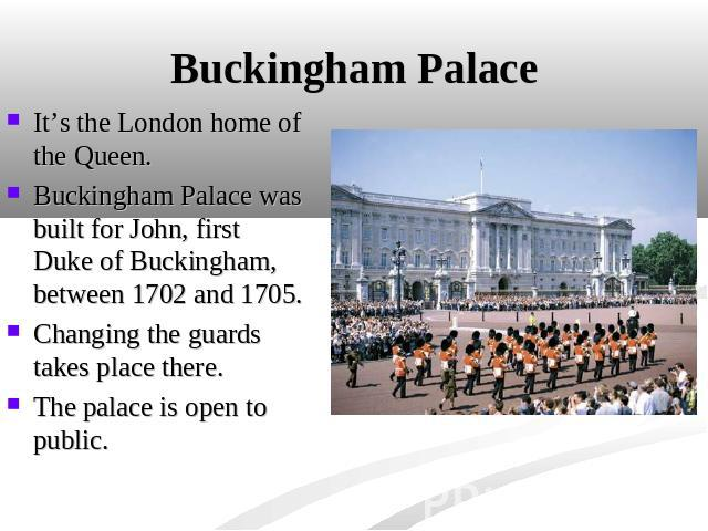 Buckingham Palace It's the London home of the Queen. Buckingham Palace was built for John, first Duke of Buckingham, between 1702 and 1705.Changing the guards takes place there.The palace is open to public.