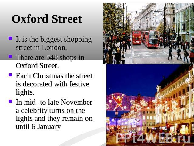 Oxford Street It is the biggest shopping street in London. There are 548 shops in Oxford Street.Each Christmas the street is decorated with festive lights. In mid- to late November a celebrity turns on the lights and they remain on until 6 January