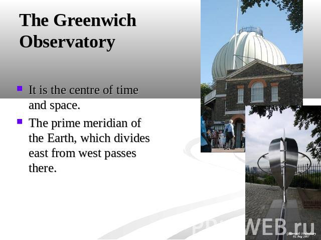 The Greenwich Observatory It is the centre of time and space.The prime meridian of the Earth, which divides east from west passes there.