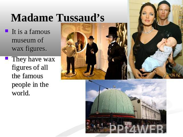 Madame Tussaud's It is a famous museum of wax figures.They have wax figures of all the famous people in the world.