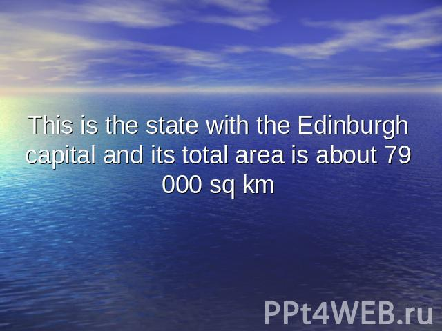 This is the state with the Edinburgh capital and its total area is about 79 000 sq km