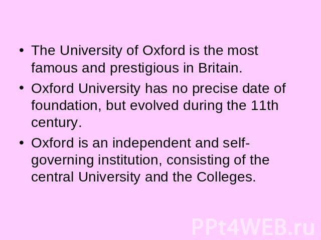 The University of Oxford is the most famous and prestigious in Britain.Oxford University has no precise date of foundation, but evolved during the 11th century. Oxford is an independent and self-governing institution, consisting of the central Unive…