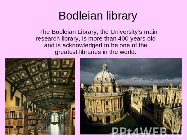 Bodleian library The Bodleian Library, the University's main research library, is more than 400 years old and is acknowledged to be one of the greatest libraries in the world.