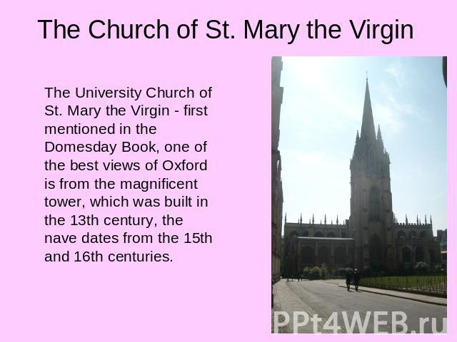 The Church of St. Mary the Virgin The University Church of St. Mary the Virgin - first mentioned in the Domesday Book, one of the best views of Oxford is from the magnificent tower, which was built in the 13th century, the nave dates from the 15th a…