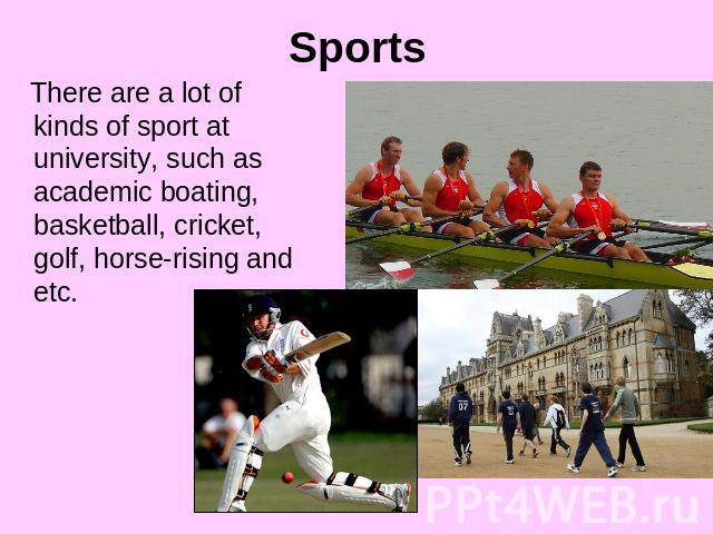 Sports There are a lot of kinds of sport at university, such as academic boating, basketball, cricket, golf, horse-rising and etc.