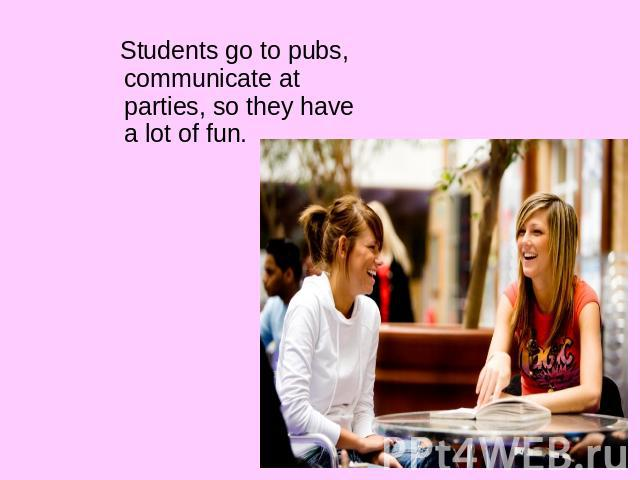 Students go to pubs, communicate at parties, so they have a lot of fun.