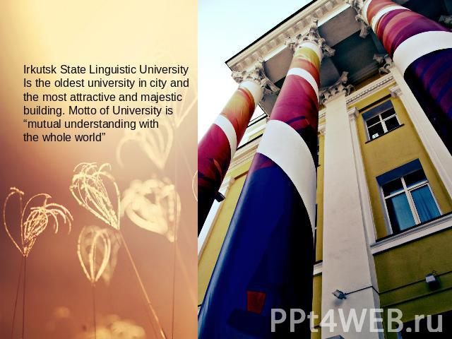 "Irkutsk State Linguistic UniversityIs the oldest university in city and the most attractive and majestic building. Motto of University is ""mutual understanding with the whole world"""