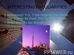 INTERESTING PACULIARITIESNickname(s): T.O., T-Dot, Hogtown, The Queen City, Toro