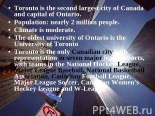 Toronto is the second largest city of Canada and capital of Ontario. Population: