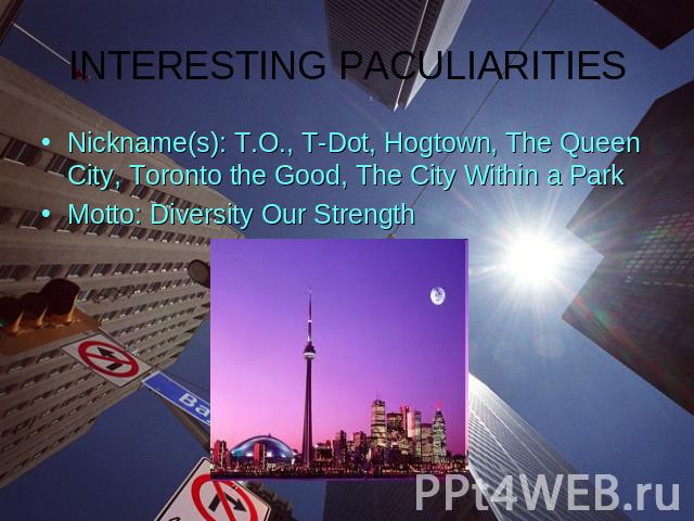 INTERESTING PACULIARITIESNickname(s): T.O., T-Dot, Hogtown, The Queen City, Toronto the Good, The City Within a ParkMotto: Diversity Our Strength