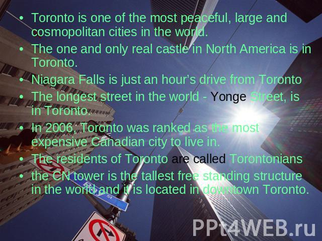Toronto is one of the most peaceful, large and cosmopolitan cities in the world. The one and only real castle in North America is in Toronto. Niagara Falls is just an hour's drive from Toronto The longest street in the world - Yonge Street, is in To…