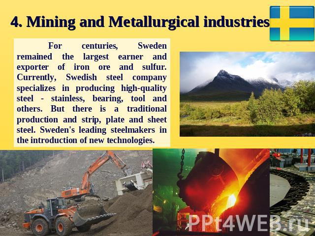 4. Mining and Metallurgical industries. For centuries, Sweden remained the largest earner and exporter of iron ore and sulfur. Currently, Swedish steel company specializes in producing high-quality steel - stainless, bearing, tool and others. But th…