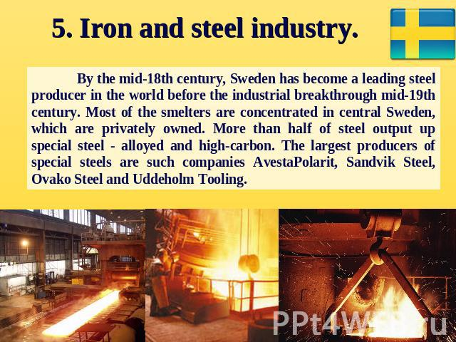 5. Iron and steel industry. By the mid-18th century, Sweden has become a leading steel producer in the world before the industrial breakthrough mid-19th century. Most of the smelters are concentrated in central Sweden, which are privately owned. Mor…